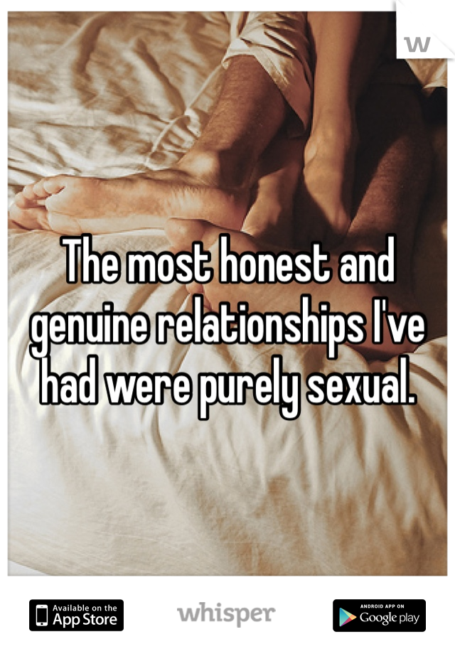 The most honest and genuine relationships I've had were purely sexual.