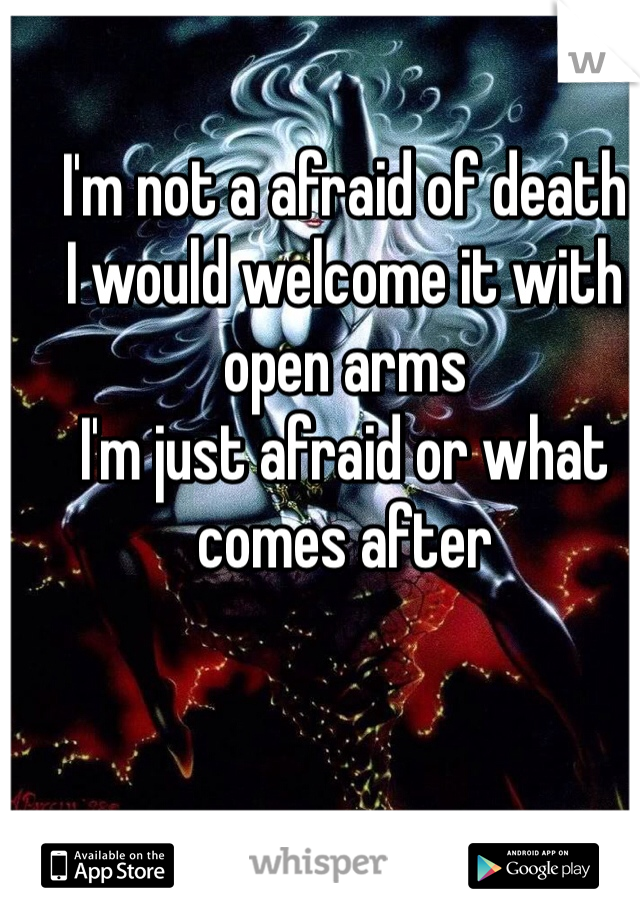 I'm not a afraid of death I would welcome it with open arms I'm just afraid or what comes after