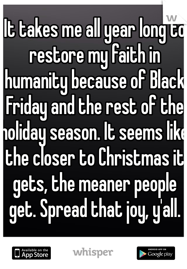 It takes me all year long to restore my faith in humanity because of Black Friday and the rest of the holiday season. It seems like the closer to Christmas it gets, the meaner people get. Spread that joy, y'all.