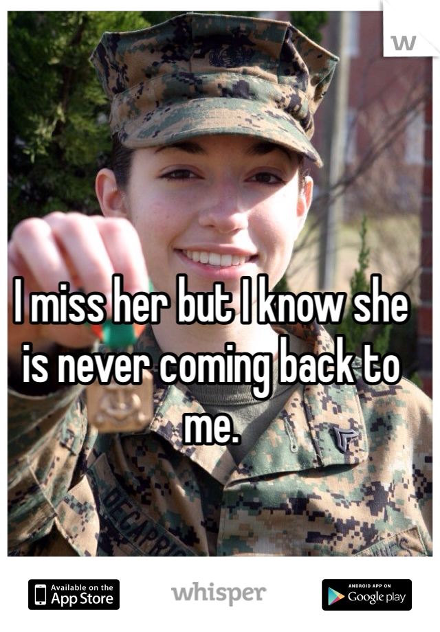 I miss her but I know she is never coming back to me.