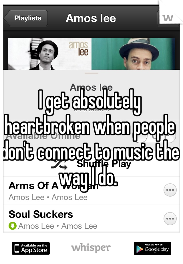 I get absolutely heartbroken when people don't connect to music the way I do.
