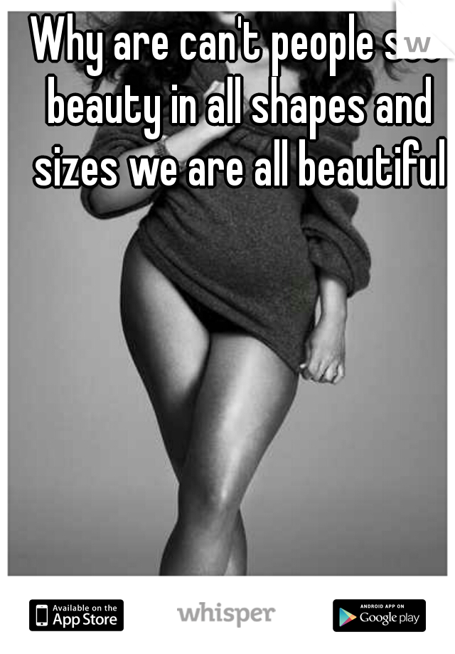Why are can't people see beauty in all shapes and sizes we are all beautiful