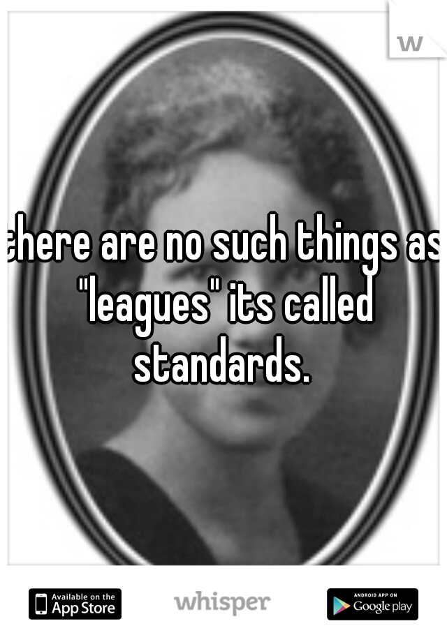 """there are no such things as """"leagues"""" its called standards."""