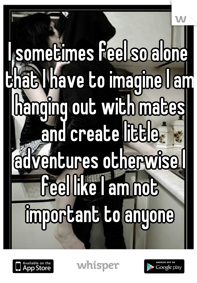 I sometimes feel so alone that I have to imagine I am hanging out with mates and create little adventures otherwise I feel like I am not important to anyone