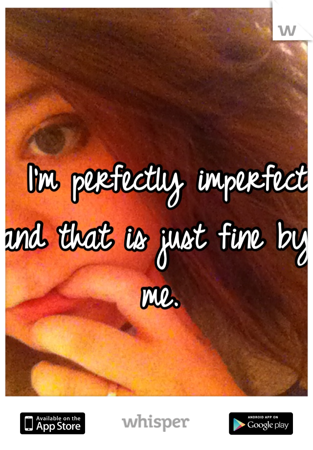 I'm perfectly imperfect and that is just fine by me.