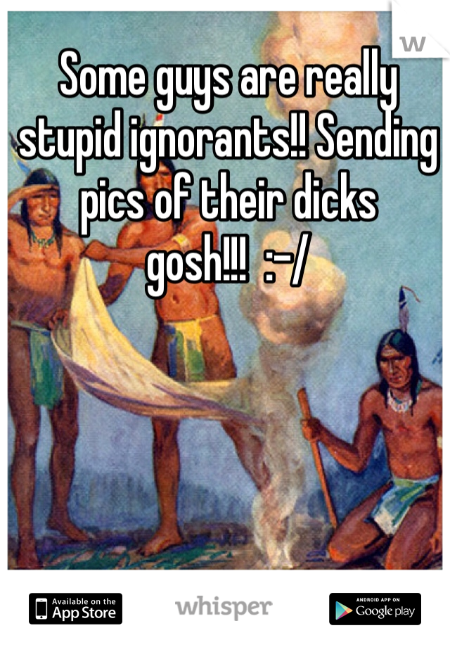 Some guys are really stupid ignorants!! Sending pics of their dicks gosh!!!  :-/