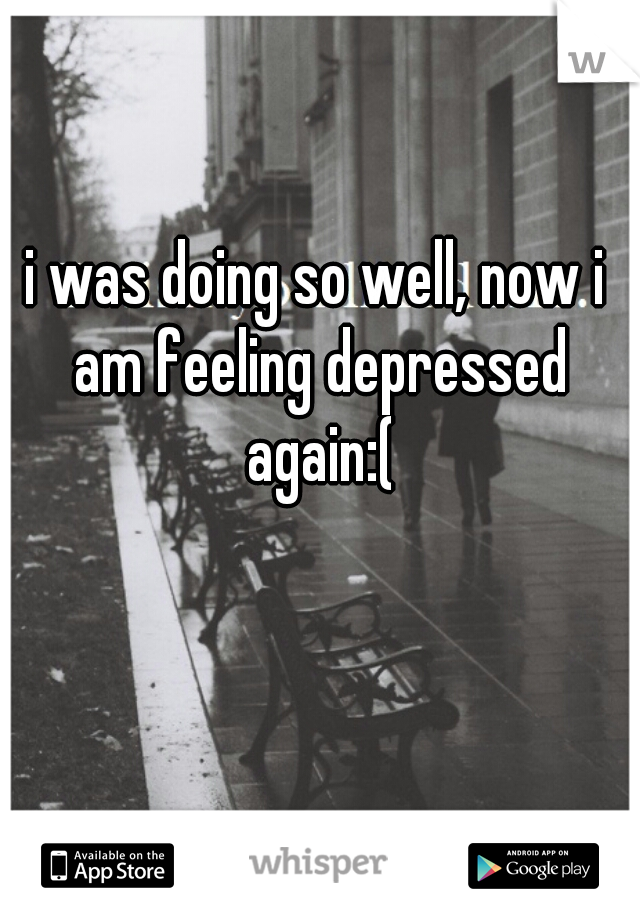 i was doing so well, now i am feeling depressed again:(