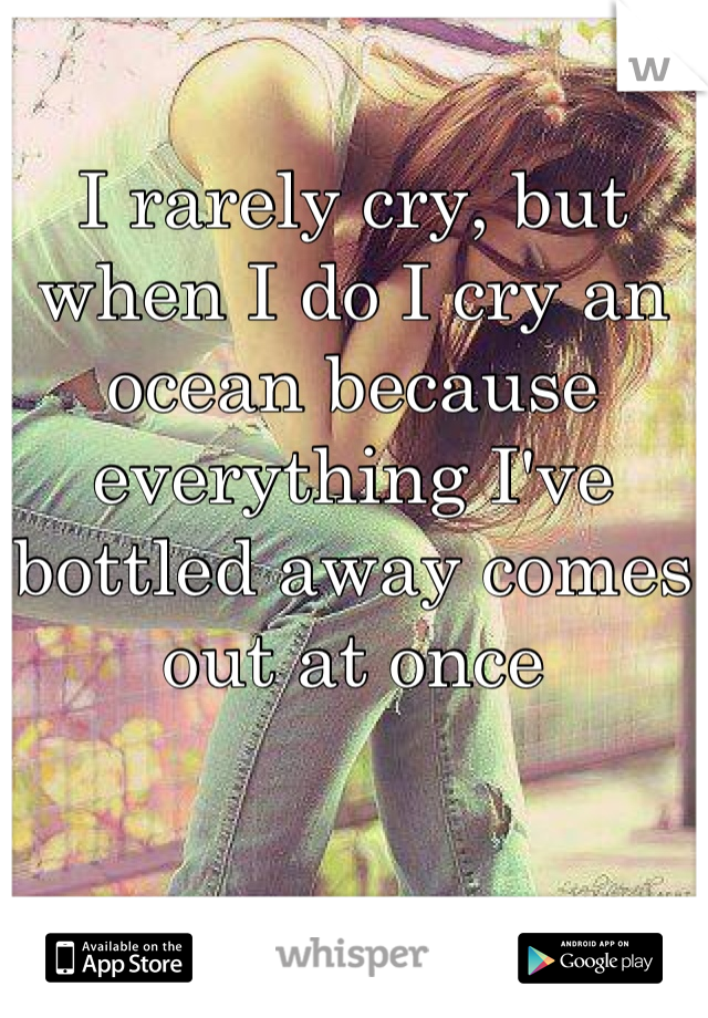 I rarely cry, but when I do I cry an ocean because everything I've bottled away comes out at once