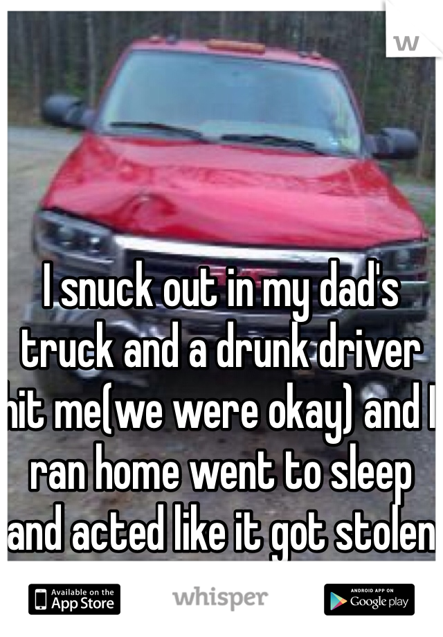 I snuck out in my dad's truck and a drunk driver hit me(we were okay) and I ran home went to sleep and acted like it got stolen in the morning