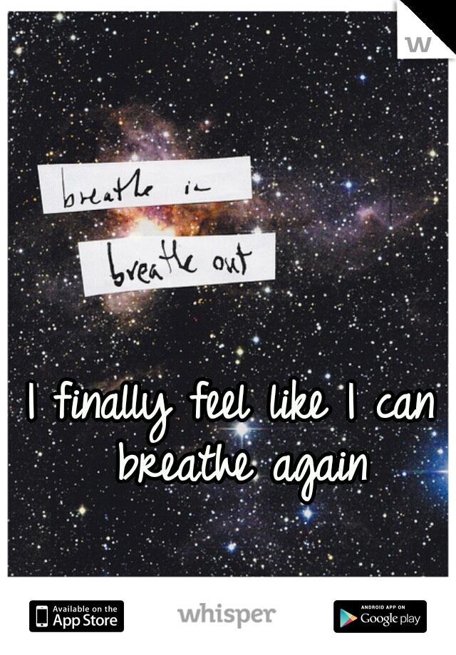 I finally feel like I can breathe again