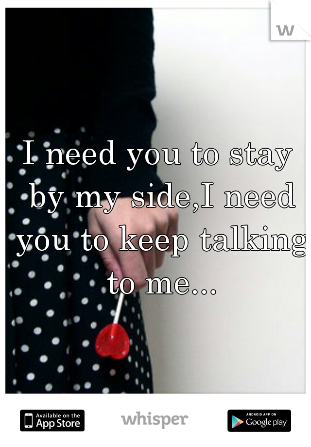 I need you to stay by my side,I need you to keep talking to me...