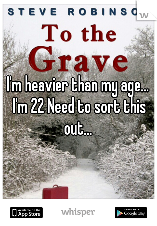 I'm heavier than my age... I'm 22 Need to sort this out...