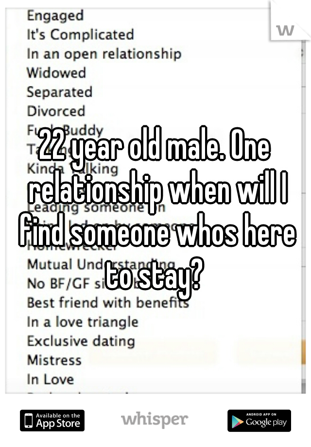 22 year old male. One relationship when will I find someone whos here to stay?