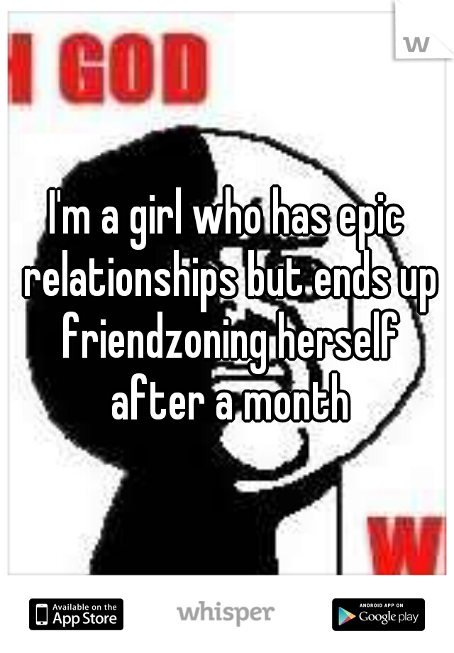 I'm a girl who has epic relationships but ends up friendzoning herself after a month