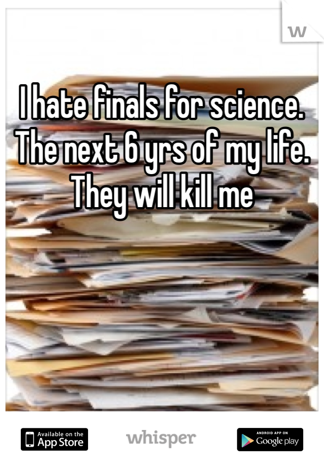 I hate finals for science. The next 6 yrs of my life. They will kill me