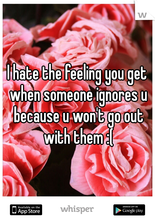 I hate the feeling you get when someone ignores u because u won't go out with them :(