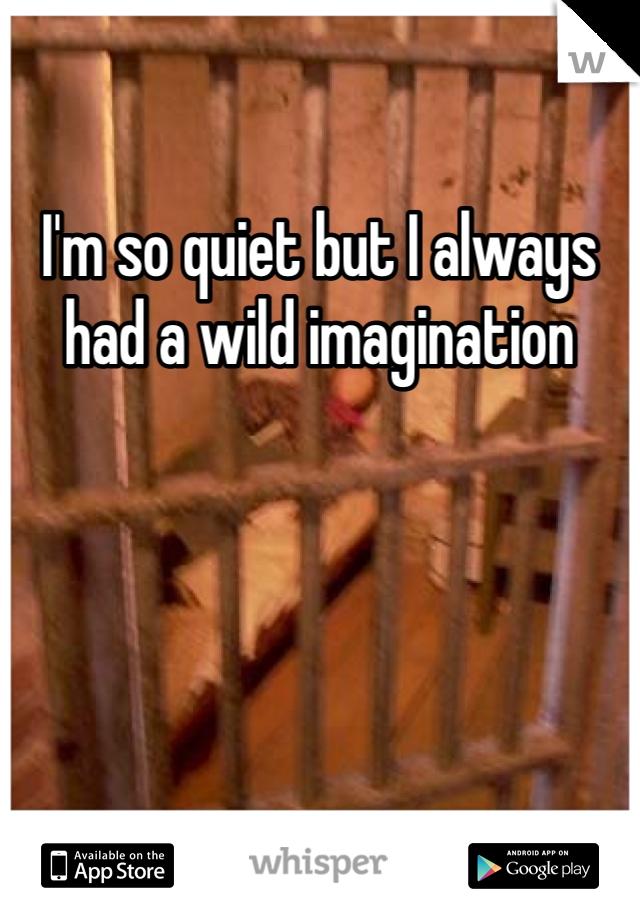 I'm so quiet but I always had a wild imagination