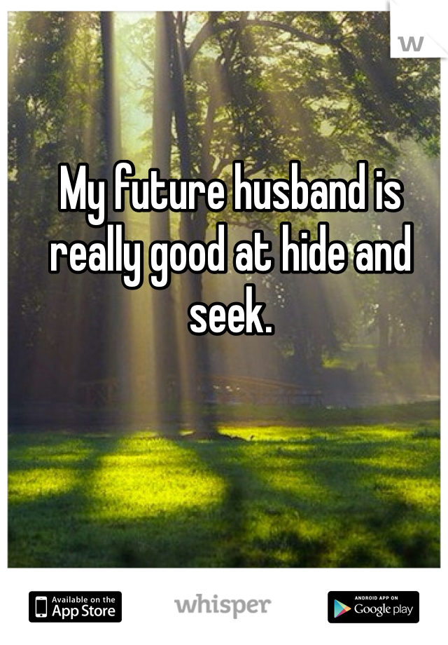 My future husband is really good at hide and seek.