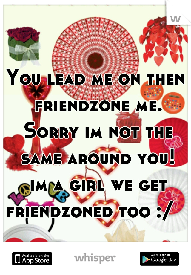You lead me on then friendzone me. Sorry im not the same around you!  im a girl we get friendzoned too :/