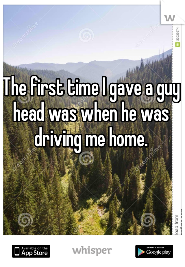 The first time I gave a guy head was when he was driving me home.