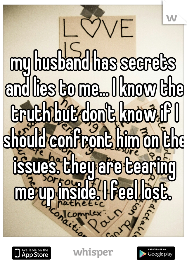 my husband has secrets and lies to me... I know the truth but don't know if I should confront him on the issues. they are tearing me up inside. I feel lost.