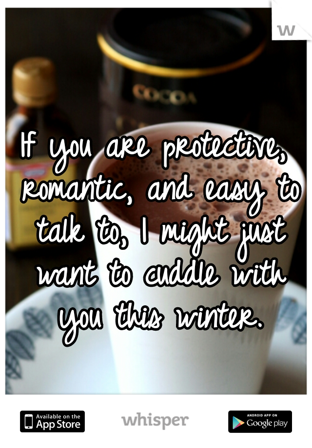 If you are protective, romantic, and easy to talk to, I might just want to cuddle with you this winter.