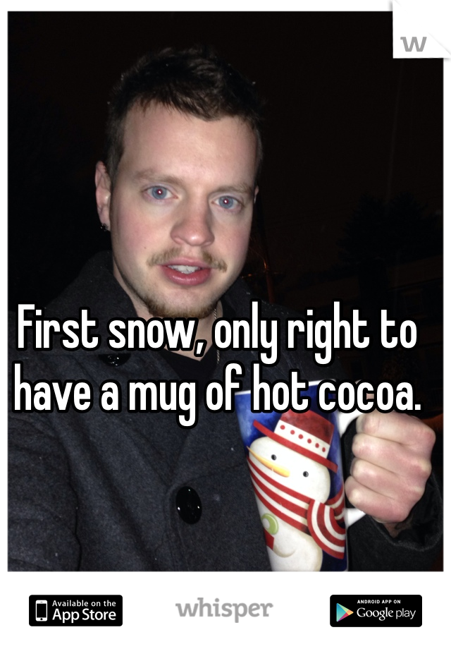 First snow, only right to have a mug of hot cocoa.