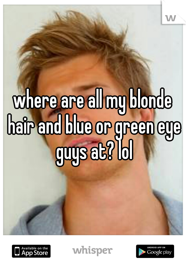 where are all my blonde hair and blue or green eye guys at? lol