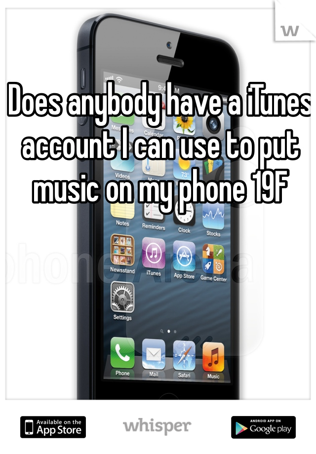 Does anybody have a iTunes account I can use to put music on my phone 19F