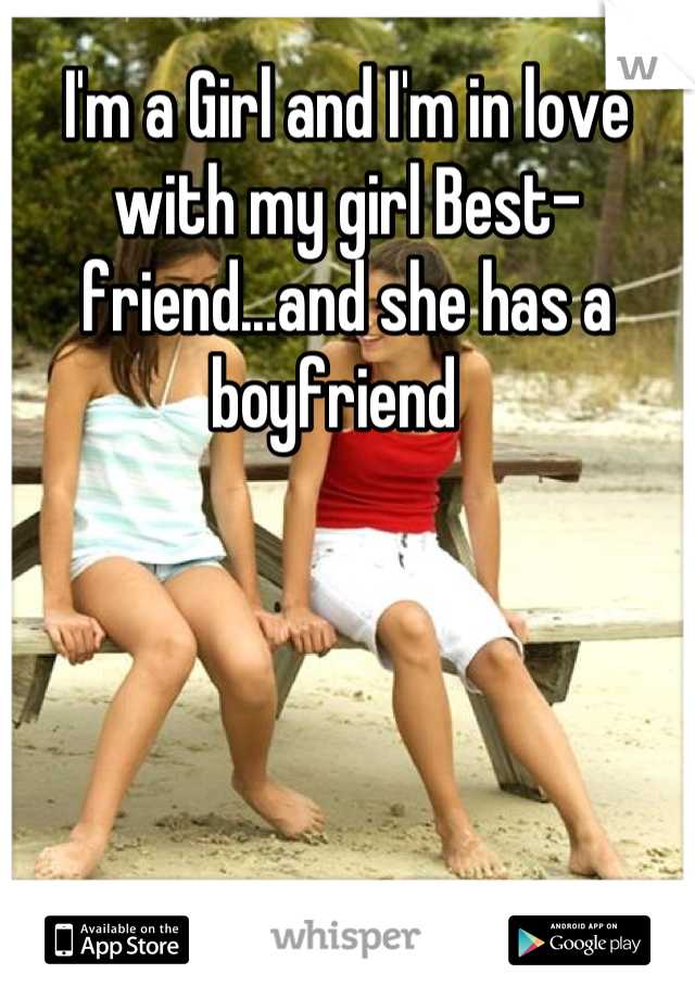 I'm a Girl and I'm in love with my girl Best-friend...and she has a boyfriend