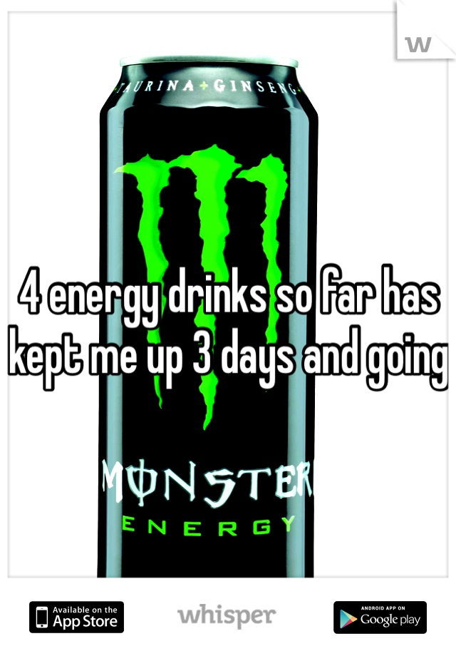 4 energy drinks so far has kept me up 3 days and going