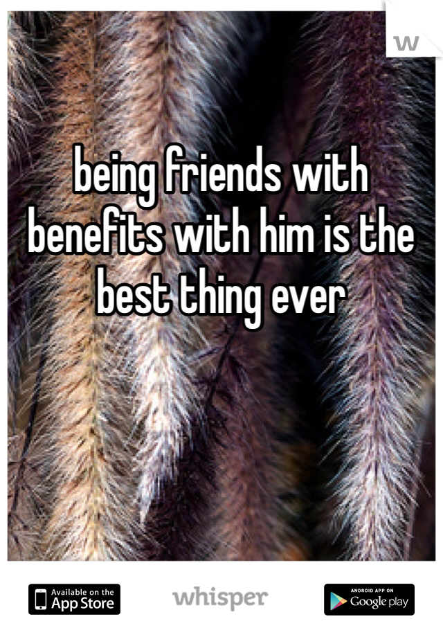 being friends with benefits with him is the best thing ever