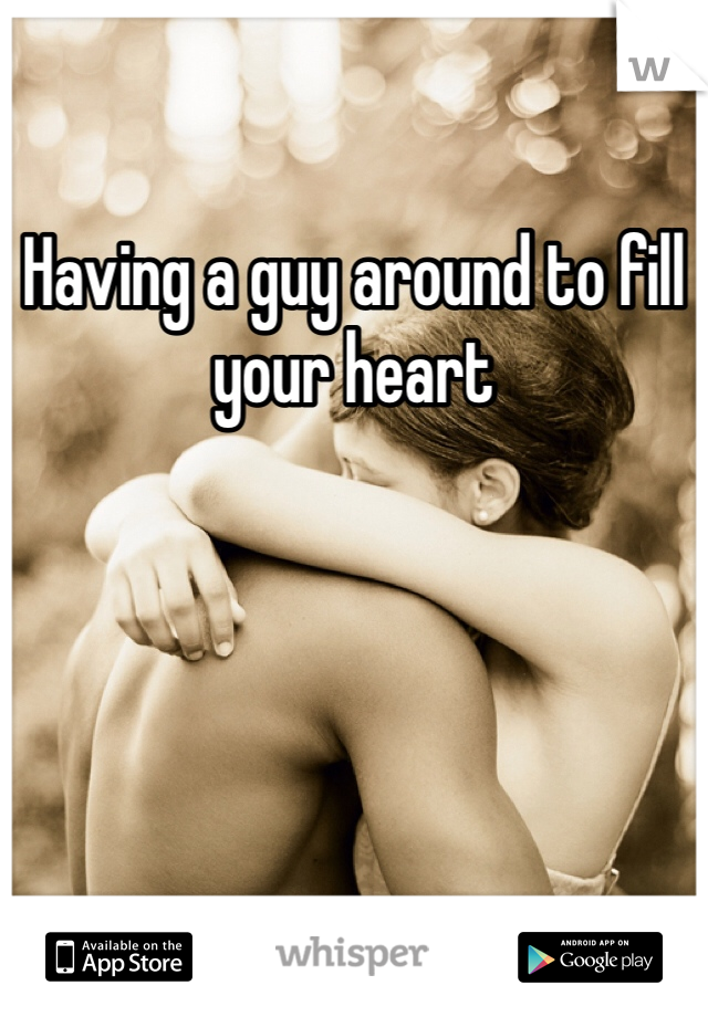 Having a guy around to fill your heart