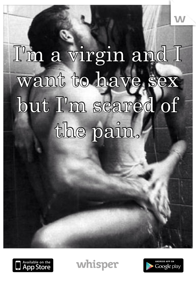 I'm a virgin and I want to have sex but I'm scared of the pain.