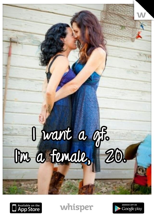 I want a gf.  I'm a female,  20.
