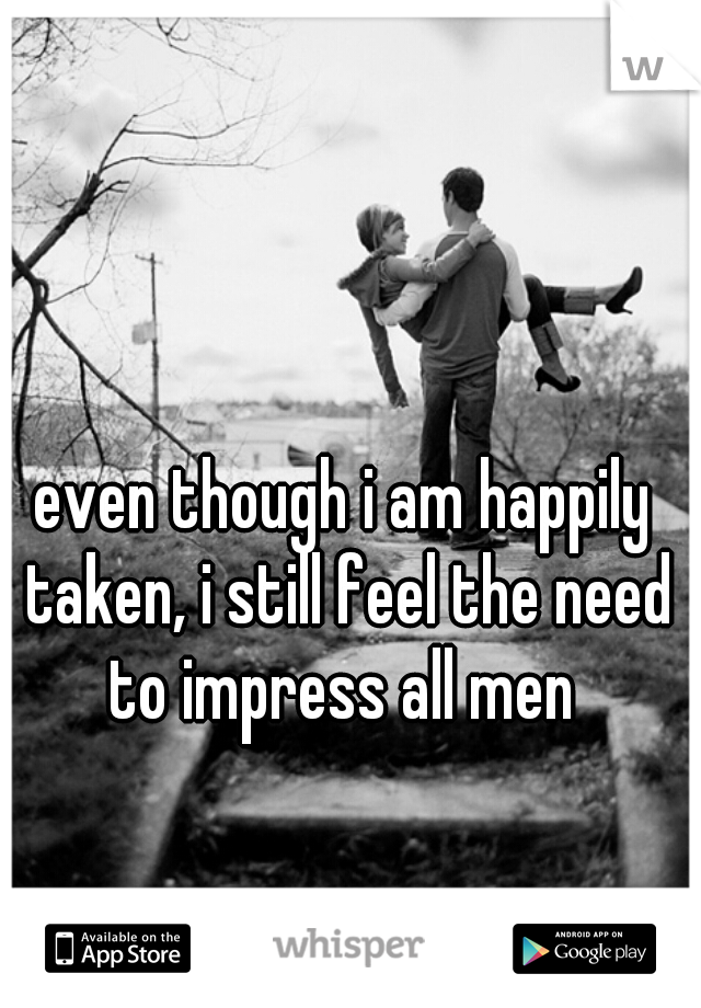 even though i am happily taken, i still feel the need to impress all men
