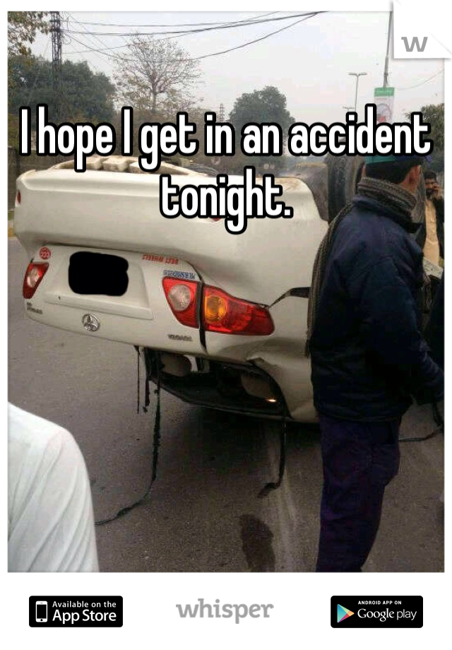 I hope I get in an accident tonight.