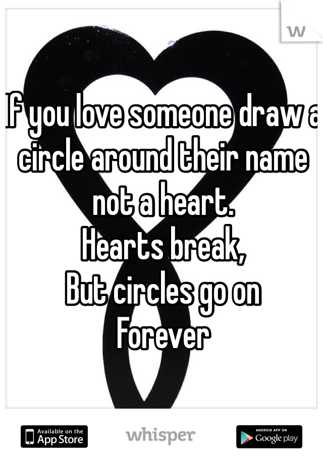 If you love someone draw a circle around their name not a heart.  Hearts break,  But circles go on Forever