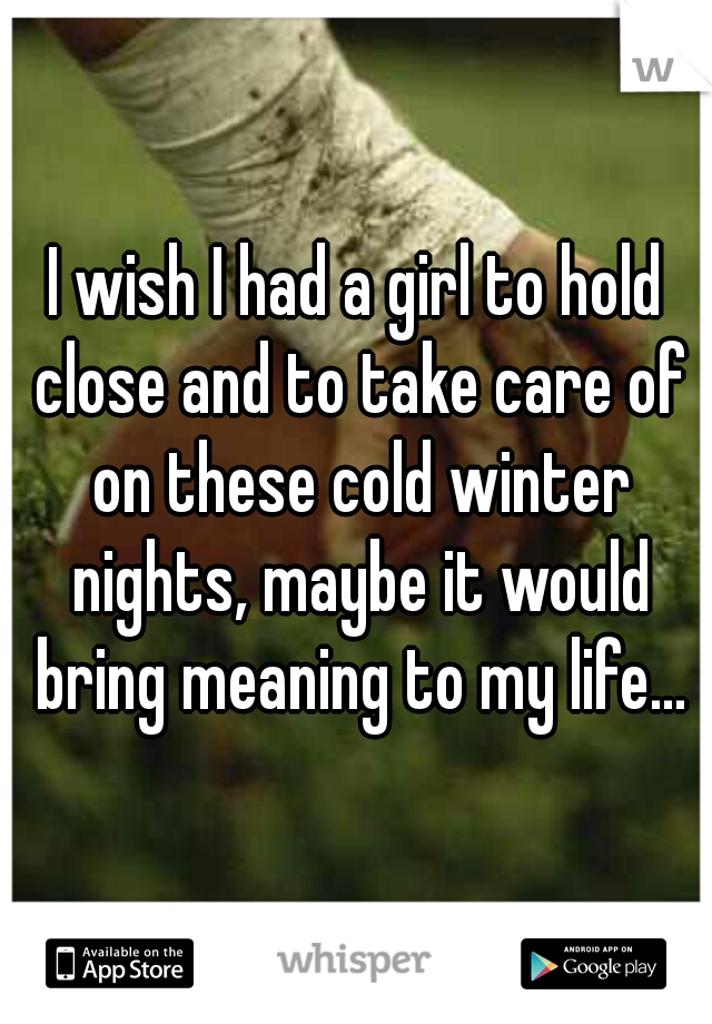 I wish I had a girl to hold close and to take care of on these cold winter nights, maybe it would bring meaning to my life...