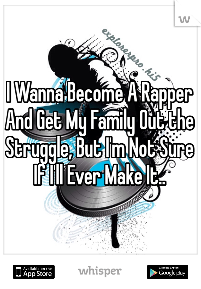 I Wanna Become A Rapper And Get My Family Out the Struggle, But I'm Not Sure If I'll Ever Make It..