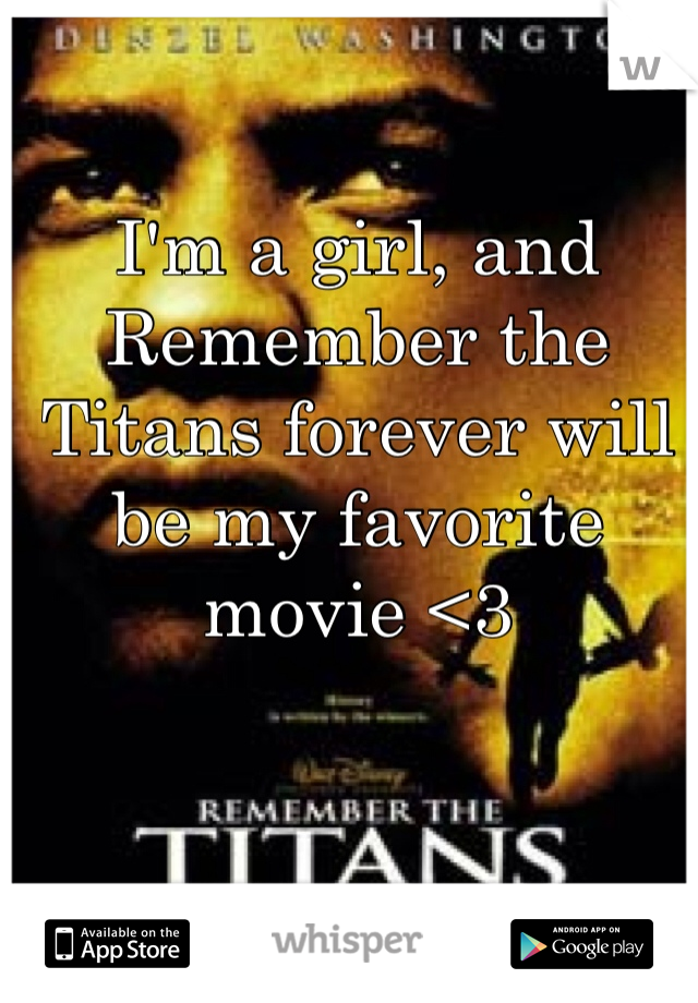 I'm a girl, and Remember the Titans forever will be my favorite movie <3