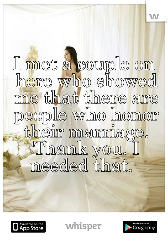 I met a couple on here who showed me that there are people who honor their marriage. Thank you. I needed that.