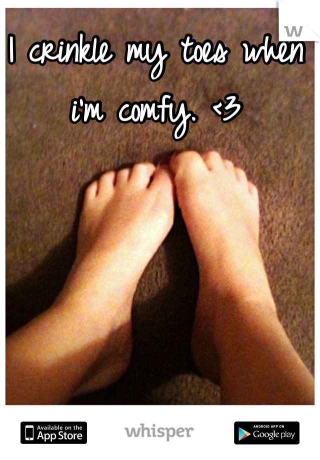 I crinkle my toes when i'm comfy. <3