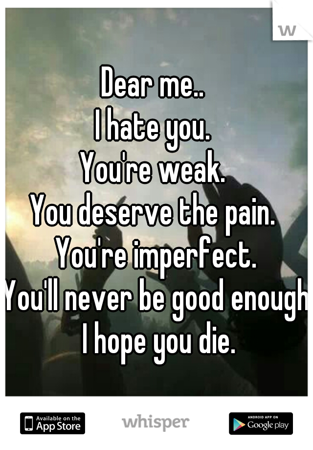 Dear me..  I hate you.  You're weak.  You deserve the pain.  You're imperfect. You'll never be good enough I hope you die.