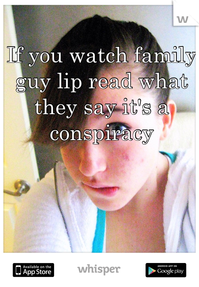 If you watch family guy lip read what they say it's a conspiracy