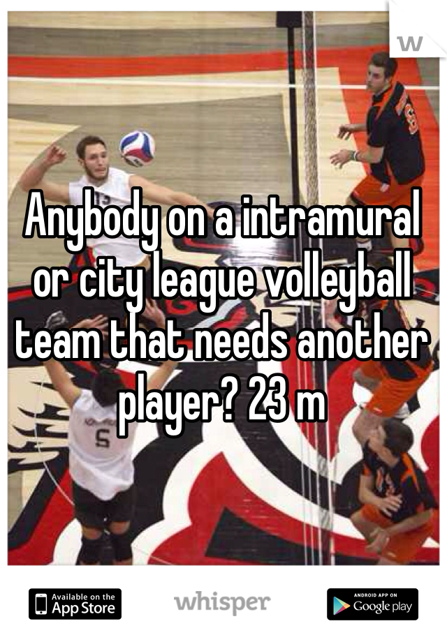 Anybody on a intramural or city league volleyball team that needs another player? 23 m