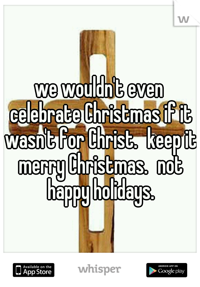 we wouldn't even celebrate Christmas if it wasn't for Christ. keep it merry Christmas. not happy holidays.