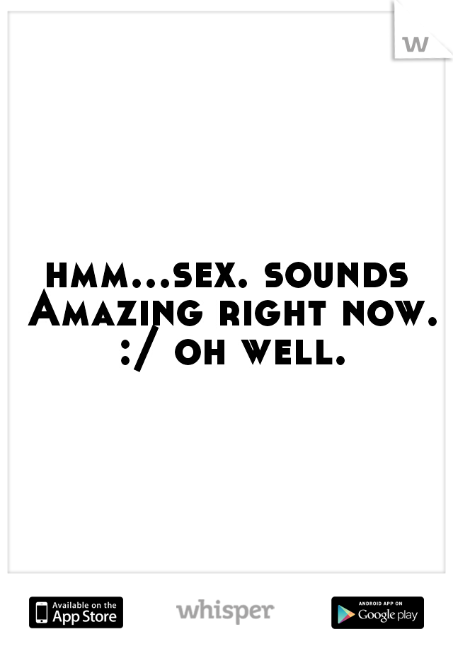 hmm...sex. sounds Amazing right now. :/ oh well.