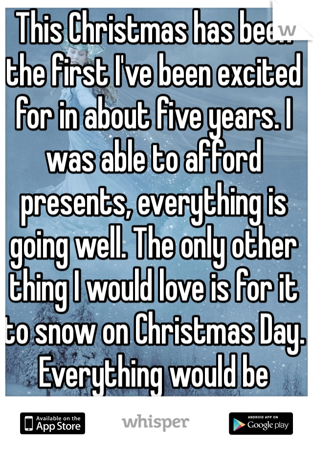 This Christmas has been the first I've been excited for in about five years. I was able to afford presents, everything is going well. The only other thing I would love is for it to snow on Christmas Day. Everything would be perfect.