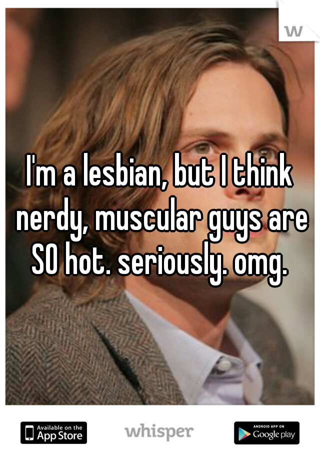 I'm a lesbian, but I think nerdy, muscular guys are SO hot. seriously. omg.